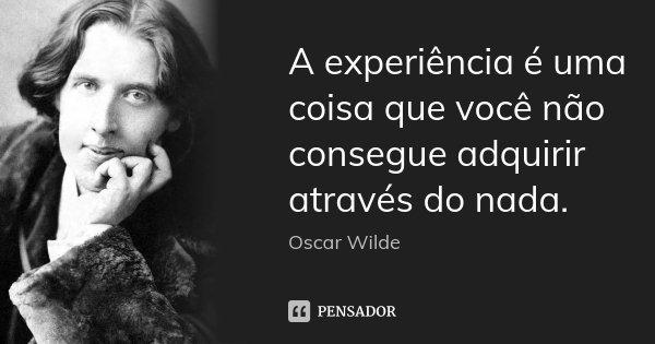 A experiência é uma coisa que você não consegue adquirir através do nada.... Frase de Oscar Wilde.