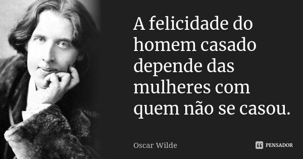 A felicidade do homem casado depende das mulheres com quem não se casou.... Frase de Oscar Wilde.