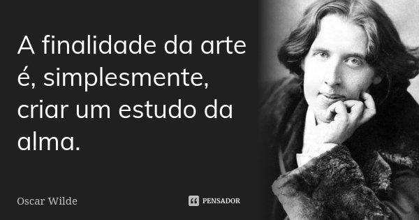A finalidade da arte é, simplesmente, criar um estudo da alma.... Frase de Oscar Wilde.