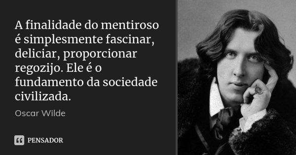 A finalidade do mentiroso é simplesmente fascinar, deliciar, proporcionar regozijo. Ele é o fundamento da sociedade civilizada.... Frase de Oscar Wilde.