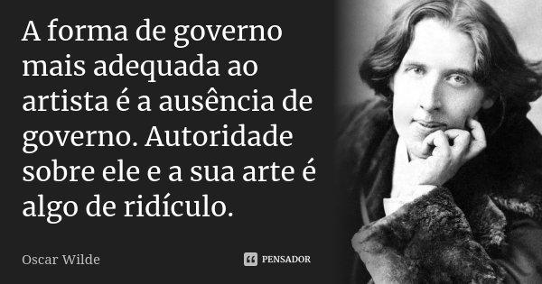 A forma de governo mais adequada ao artista é a ausência de governo. Autoridade sobre ele e a sua arte é algo de ridículo.... Frase de Oscar Wilde.