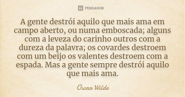 A gente destrói aquilo que mais ama em campo aberto, ou numa emboscada; alguns com a leveza do carinho outros com a dureza da palavra; os covardes destroem com ... Frase de Oscar Wilde.