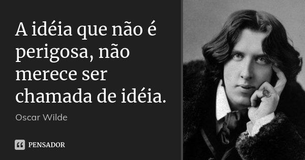 A idéia que não é perigosa, não merece ser chamada de idéia.... Frase de Oscar Wilde.