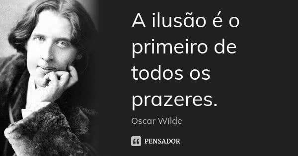 A ilusão é o primeiro de todos os prazeres.... Frase de Oscar Wilde.