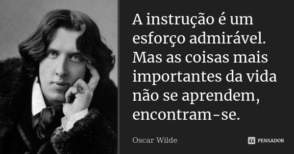 A instrução é um esforço admirável. Mas as coisas mais importantes da vida não se aprendem, encontram-se.... Frase de Oscar Wilde.