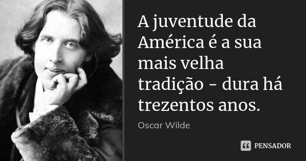 A juventude da América é a sua mais velha tradição - dura há trezentos anos.... Frase de Oscar Wilde.