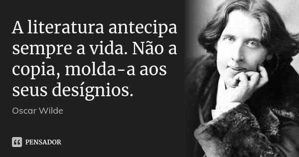 A literatura antecipa sempre a vida. Não a copia, molda-a aos seus desígnios.... Frase de Oscar Wilde.