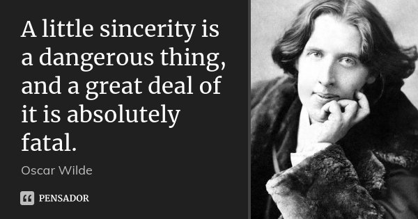A little sincerity is a dangerous thing, and a great deal of it is absolutely fatal.... Frase de Oscar Wilde.