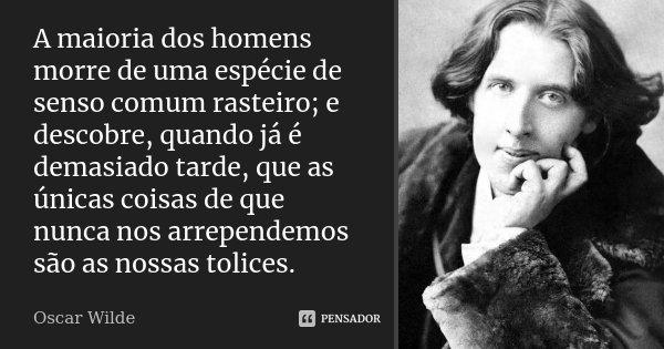 A maioria dos homens morre de uma espécie de senso comum rasteiro; e descobre, quando já é demasiado tarde, que as únicas coisas de que nunca nos arrependemos s... Frase de Oscar Wilde.