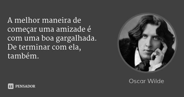 A melhor maneira de começar uma amizade é com uma boa gargalhada. De terminar com ela, também.... Frase de Oscar Wilde.