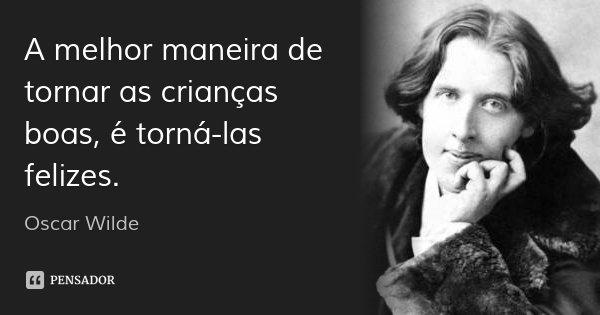 A melhor maneira de tornar as crianças boas, é torná-las felizes.... Frase de Oscar Wilde.