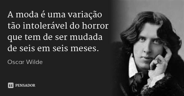 A moda é uma variação tão intolerável do horror que tem de ser mudada de seis em seis meses.... Frase de Oscar Wilde.