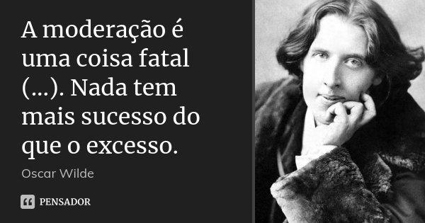 A moderação é uma coisa fatal (...). Nada tem mais sucesso do que o excesso.... Frase de Oscar Wilde.