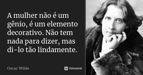 A mulher não é um gênio, é um elemento decorativo. Não tem nada para dizer, mas di-lo tão lindamente.... Frase de Oscar Wilde.
