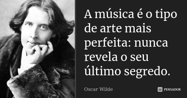A música é o tipo de arte mais perfeita: nunca revela o seu último segredo.... Frase de Oscar Wilde.