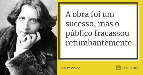 A obra foi um sucesso, mas o público fracassou retumbantemente.... Frase de Oscar Wilde.