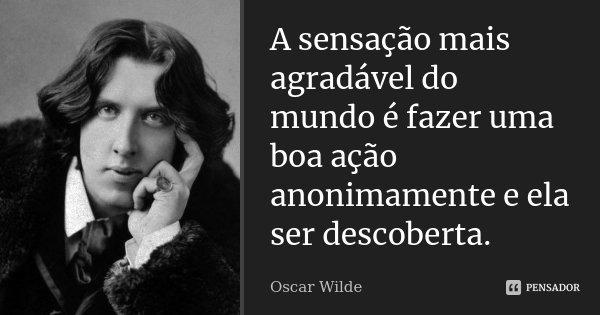 A sensação mais agradável do mundo é fazer uma boa ação anonimamente e ela ser descoberta.... Frase de Oscar Wilde.