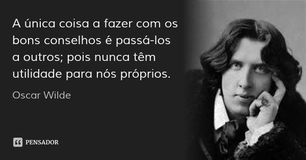 A única coisa a fazer com os bons conselhos é passá-los a outros; pois nunca têm utilidade para nós próprios.... Frase de Oscar Wilde.