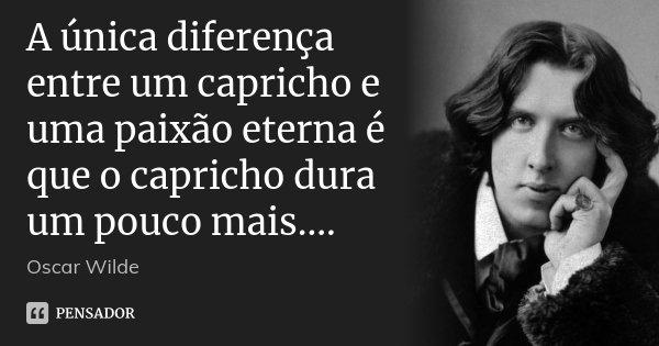 A única diferença entre um capricho e uma paixão eterna é que o capricho dura um pouco mais....... Frase de Oscar Wilde.