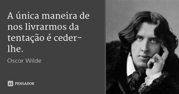 A única maneira de nos livrarmos da tentação é ceder-lhe.... Frase de Oscar Wilde.