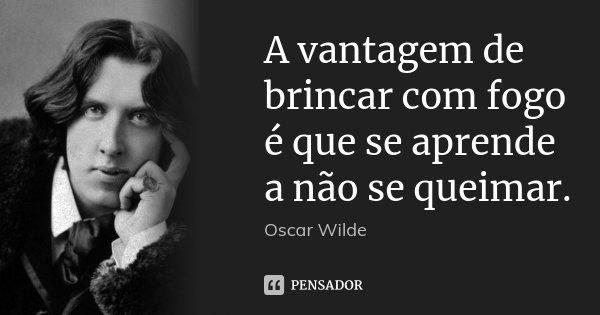 A vantagem de brincar com fogo é que se aprende a não se queimar.... Frase de Oscar Wilde.