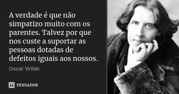 A verdade é que não simpatizo muito com os parentes. Talvez por que nos custe a suportar as pessoas dotadas de defeitos iguais aos nossos.... Frase de Oscar Wilde.