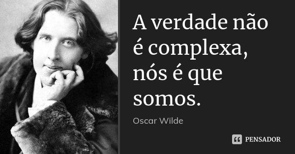 A verdade não é complexa, nós é que somos.... Frase de Oscar Wilde.