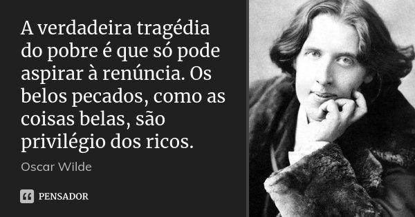 A verdadeira tragédia do pobre é que só pode aspirar à renúncia. Os belos pecados, como as coisas belas, são privilégio dos ricos.... Frase de Oscar Wilde.