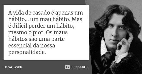 A vida de casado é apenas um hábito...um mau hábito. Mas é dificil perder um hábito, mesmo o pior. Os maus hábitos são uma parte essencial da nossa personalidad... Frase de Oscar Wilde.