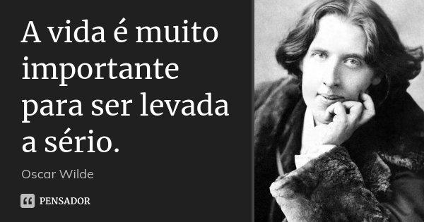 A vida é muito importante para ser levada a sério.... Frase de Oscar Wilde.