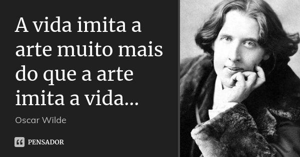 A vida imita a arte muito mais do que a arte imita a vida...... Frase de Oscar Wilde.