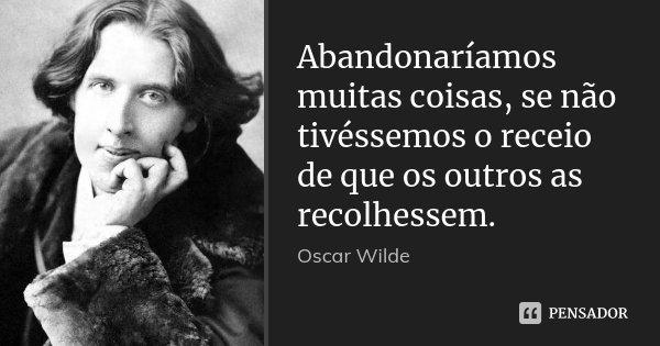 Abandonaríamos muitas coisas, se não tivéssemos o receio de que os outros as recolhessem.... Frase de Oscar Wilde.