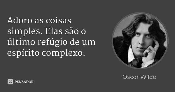 Adoro as coisas simples. Elas são o último refúgio de um espírito complexo.... Frase de Oscar Wilde.