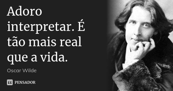 Adoro interpretar. É tão mais real que a vida.... Frase de Oscar Wilde.