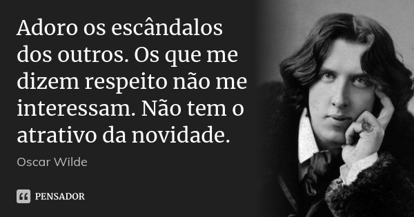 Adoro os escândalos dos outros. Os que me dizem respeito não me interessam. Não tem o atrativo da novidade.... Frase de Oscar Wilde.