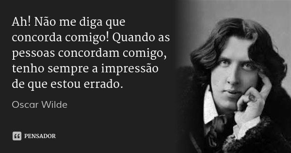 Ah! Não me diga que concorda comigo! Quando as pessoas concordam comigo, tenho sempre a impressão de que estou errado.... Frase de Oscar Wilde.