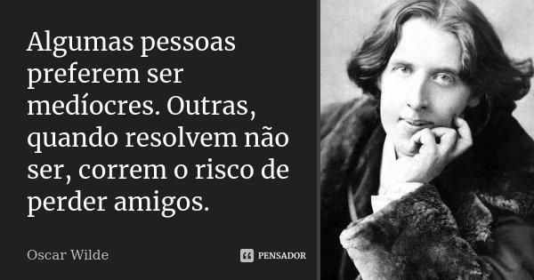 Algumas pessoas preferem ser medíocres. Outras, quando resolvem não ser, correm o risco de perder amigos.... Frase de Oscar Wilde.