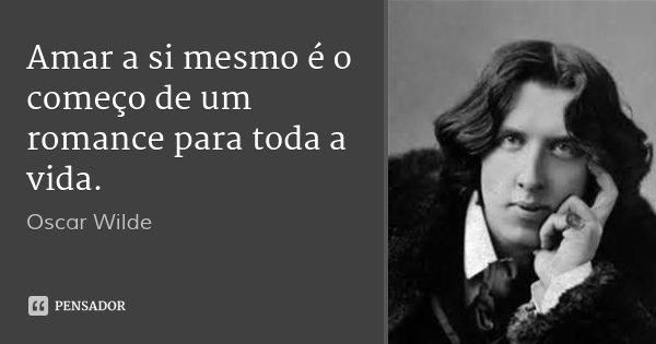 Amar a si mesmo é o começo de um romance para toda a vida.... Frase de Oscar Wilde.