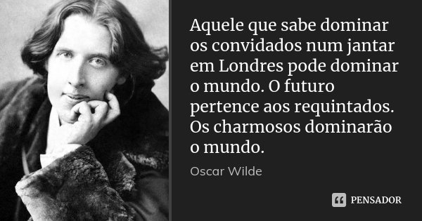 Aquele que sabe dominar os convidados num jantar em Londres pode dominar o mundo. O futuro pertence aos requintados. Os charmosos dominarão o mundo.... Frase de Oscar Wilde.