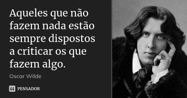 Aqueles que não fazem nada estão sempre dispostos a criticar os que fazem algo.... Frase de Oscar Wilde.