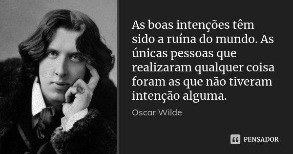 As boas intenções têm sido a ruína do mundo. As únicas pessoas que realizaram qualquer coisa foram as que não tiveram intenção alguma.... Frase de Oscar Wilde.