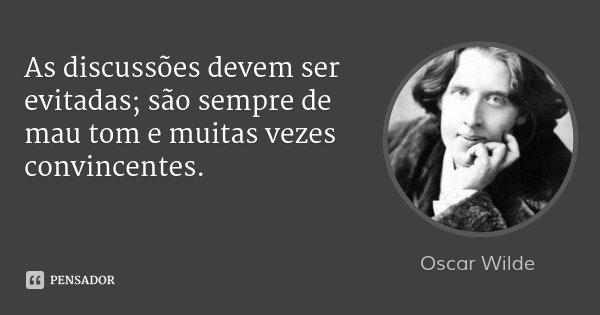 As discussões devem ser evitadas; são sempre de mau tom e muitas vezes convincentes.... Frase de Oscar Wilde.