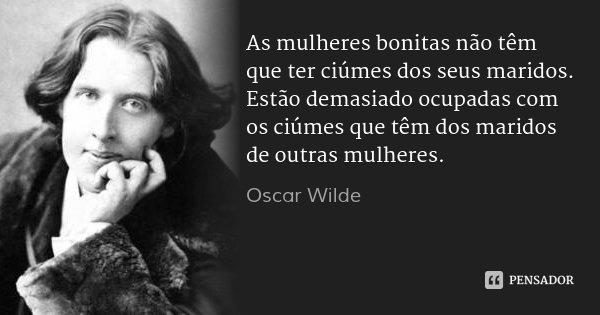 As mulheres bonitas não têm que ter ciúmes dos seus maridos. Estão demasiado ocupadas com os ciúmes que têm dos maridos de outras mulheres.... Frase de Oscar Wilde.