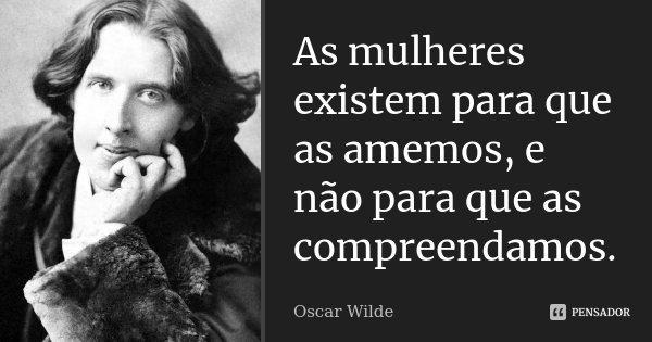 As mulheres existem para que as amemos, e não para que as compreendamos.... Frase de Oscar Wilde.