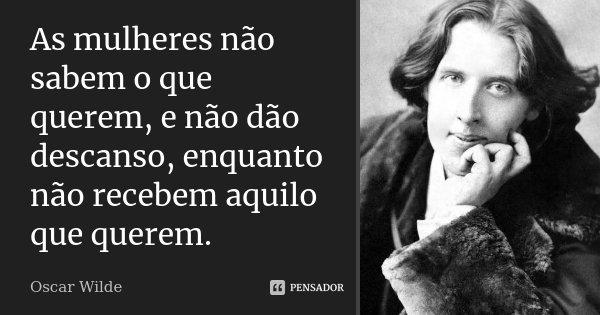 As mulheres não sabem o que querem, e não dão descanso, enquanto não recebem aquilo que querem.... Frase de Oscar Wilde.