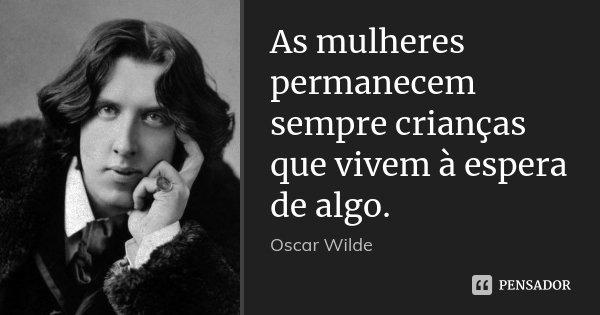 As mulheres permanecem sempre crianças que vivem à espera de algo.... Frase de Oscar Wilde.