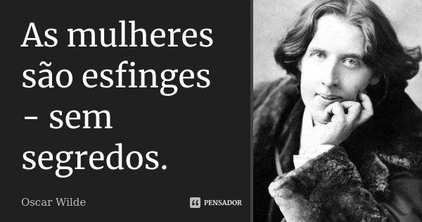 As mulheres são esfinges - sem segredos.... Frase de Oscar Wilde.