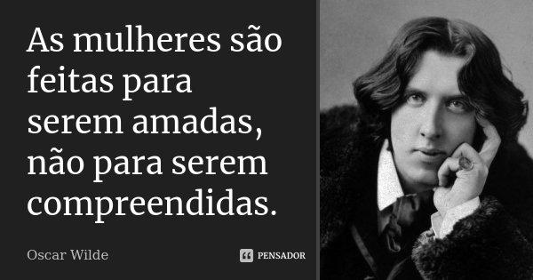 As mulheres são feitas para serem amadas, não para serem compreendidas.... Frase de Oscar Wilde.