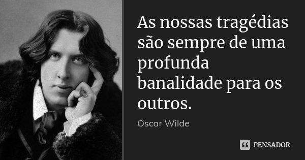 As nossas tragédias são sempre de uma profunda banalidade para os outros.... Frase de Oscar Wilde.