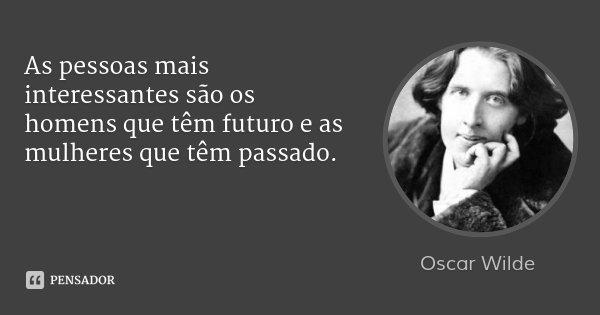 As pessoas mais interessantes são os homens que têm futuro e as mulheres que têm passado.... Frase de Oscar Wilde.
